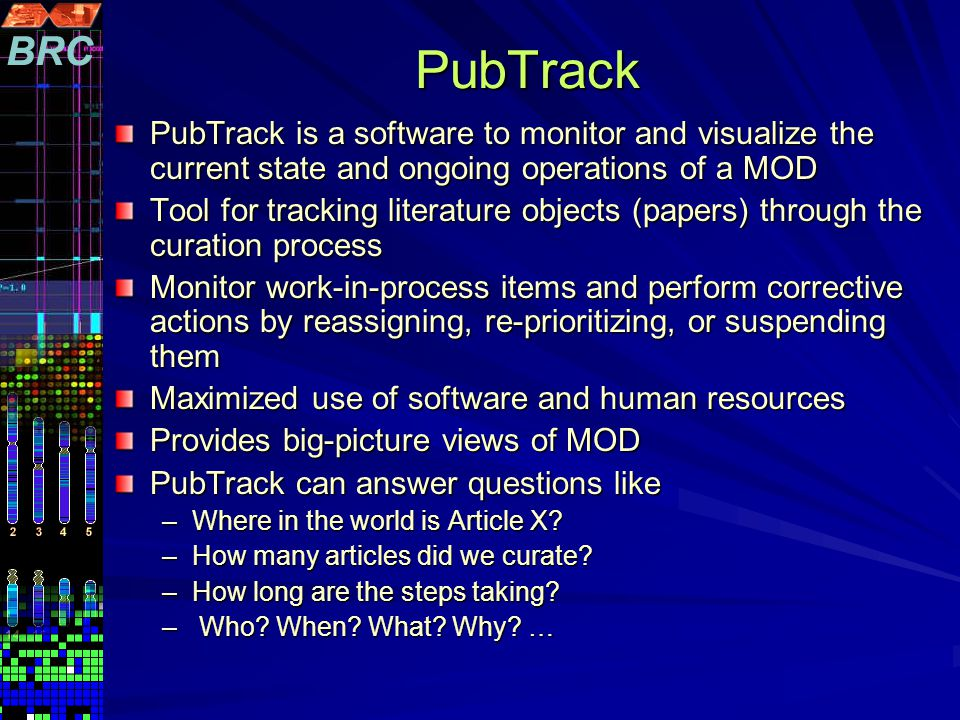 PubTrack PubTrack is a software to monitor and visualize the current state and ongoing operations of a MOD Tool for tracking literature objects (papers) through the curation process Monitor work-in-process items and perform corrective actions by reassigning, re-prioritizing, or suspending them Maximized use of software and human resources Provides big-picture views of MOD PubTrack can answer questions like –Where in the world is Article X.