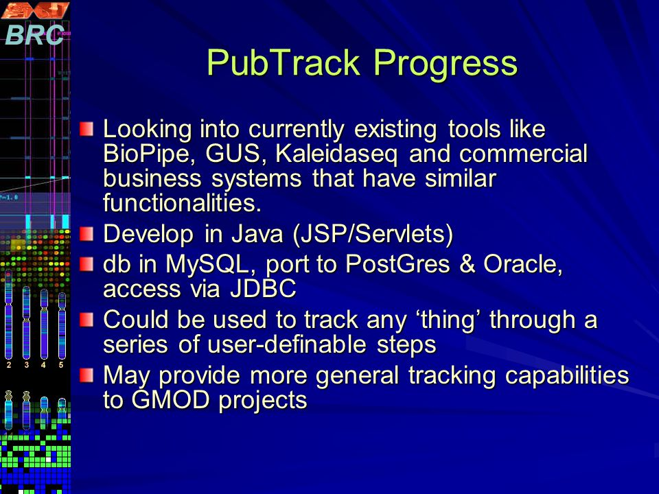PubTrack Progress Looking into currently existing tools like BioPipe, GUS, Kaleidaseq and commercial business systems that have similar functionalities.