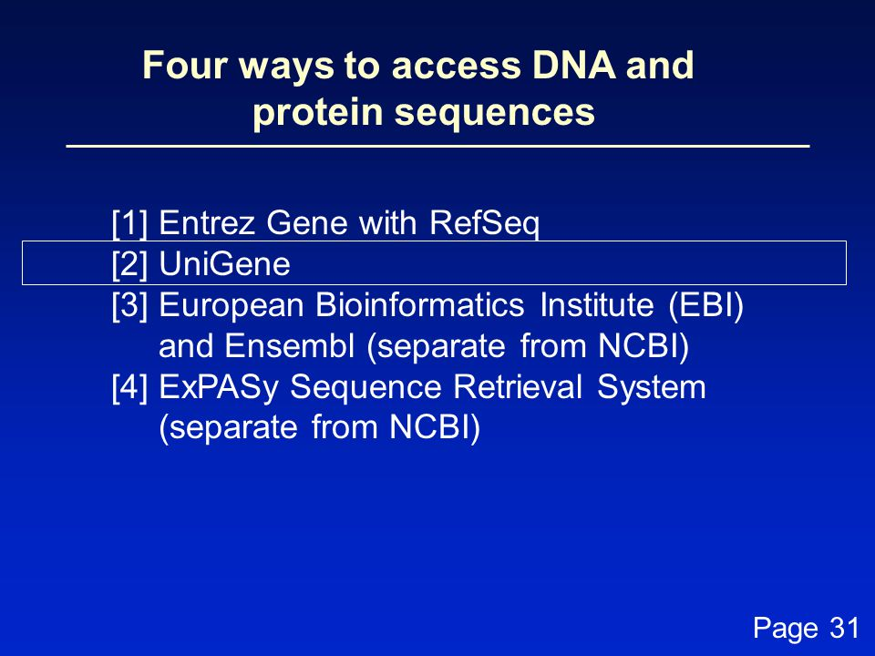 Four ways to access DNA and protein sequences [1] Entrez Gene with RefSeq [2] UniGene [3] European Bioinformatics Institute (EBI) and Ensembl (separate from NCBI) [4] ExPASy Sequence Retrieval System (separate from NCBI) Page 31
