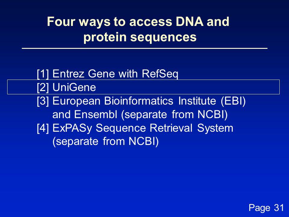 Four ways to access DNA and protein sequences [1] Entrez Gene with RefSeq [2] UniGene [3] European Bioinformatics Institute (EBI) and Ensembl (separat