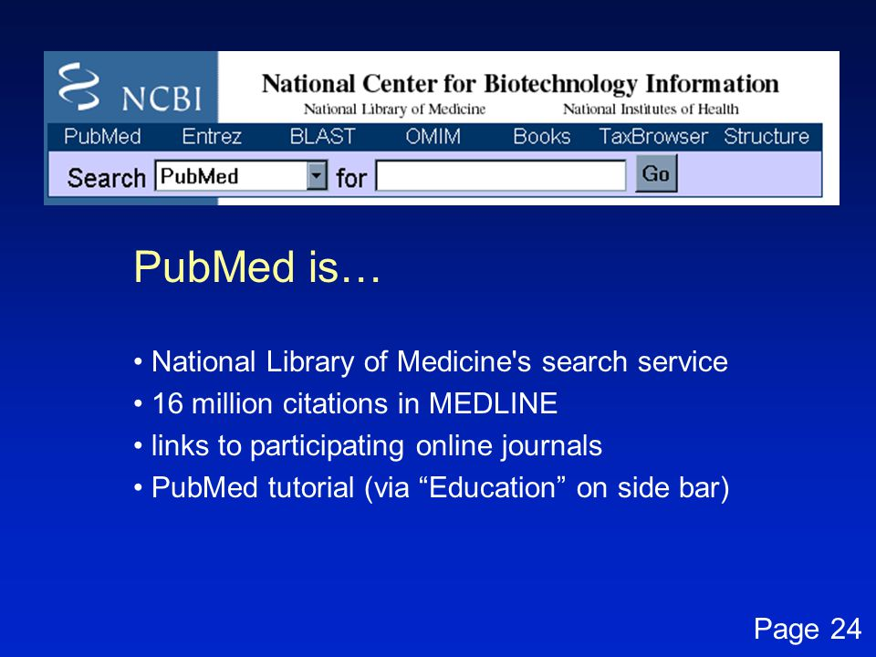 """PubMed is… National Library of Medicine's search service 16 million citations in MEDLINE links to participating online journals PubMed tutorial (via """""""