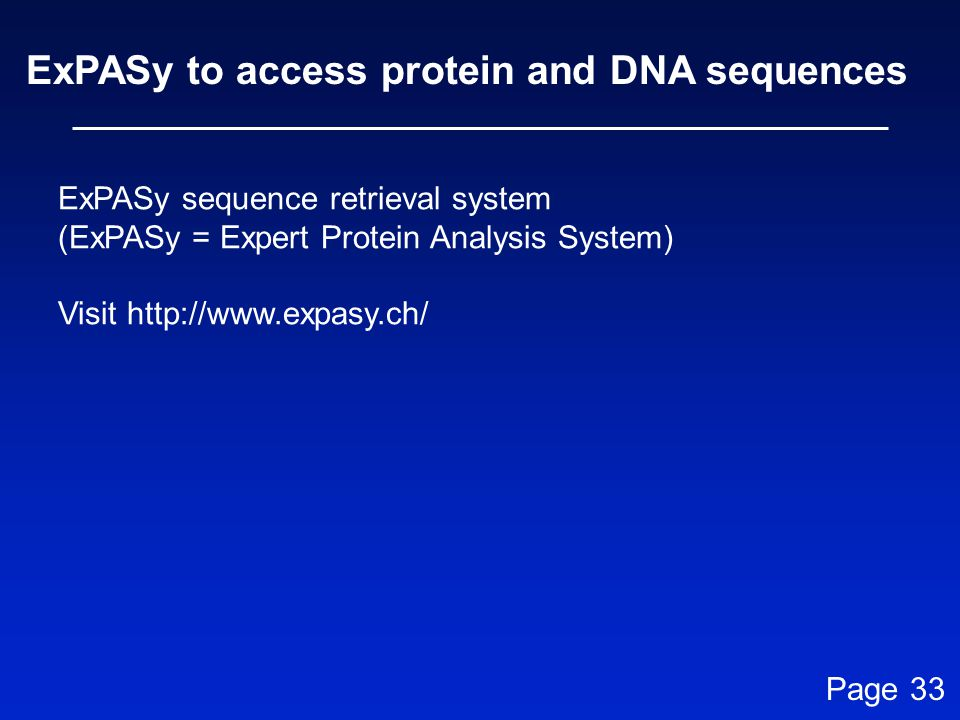 ExPASy to access protein and DNA sequences ExPASy sequence retrieval system (ExPASy = Expert Protein Analysis System) Visit http://www.expasy.ch/ Page
