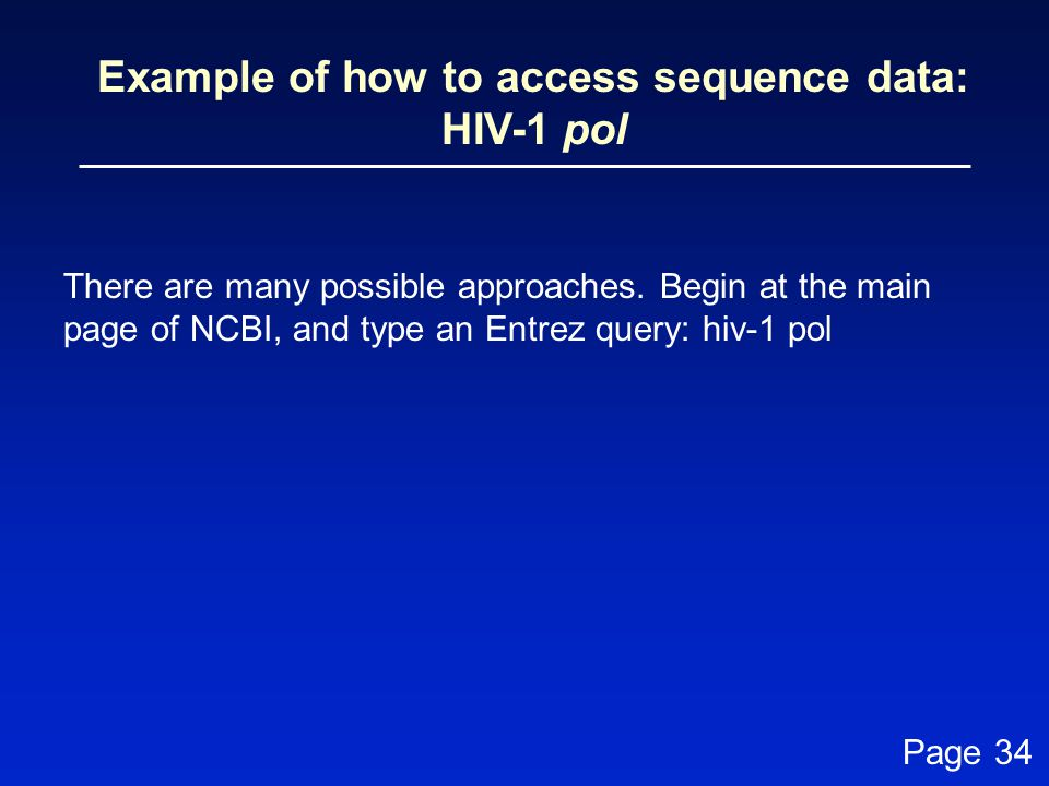 Example of how to access sequence data: HIV-1 pol There are many possible approaches. Begin at the main page of NCBI, and type an Entrez query: hiv-1