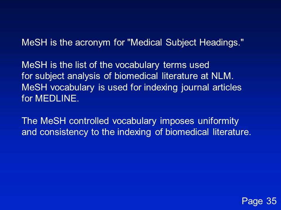 MeSH is the acronym for Medical Subject Headings. MeSH is the list of the vocabulary terms used for subject analysis of biomedical literature at NLM.