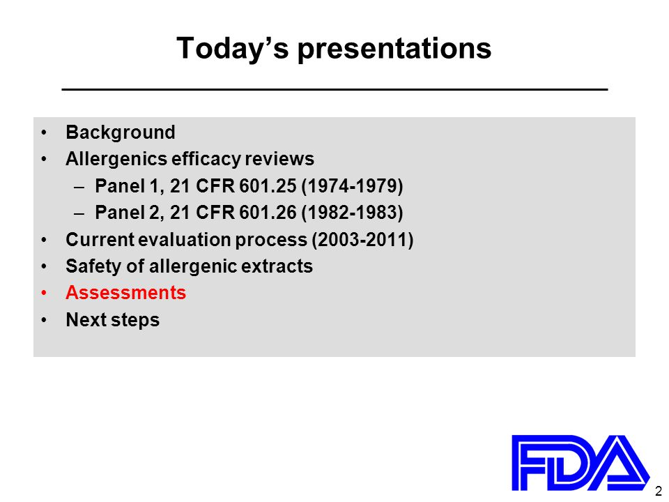2 Today's presentations Background Allergenics efficacy reviews –Panel 1, 21 CFR 601.25 (1974-1979) –Panel 2, 21 CFR 601.26 (1982-1983) Current evaluation process (2003-2011) Safety of allergenic extracts Assessments Next steps