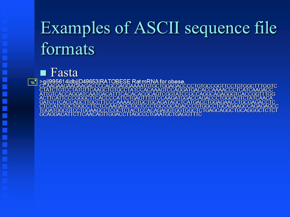 Examples of ASCII sequence file formats Fasta Fasta >gi|995614|dbj|D49653|RATOBESE Rat mRNA for obese.
