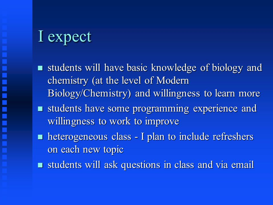 I expect students will have basic knowledge of biology and chemistry (at the level of Modern Biology/Chemistry) and willingness to learn more students
