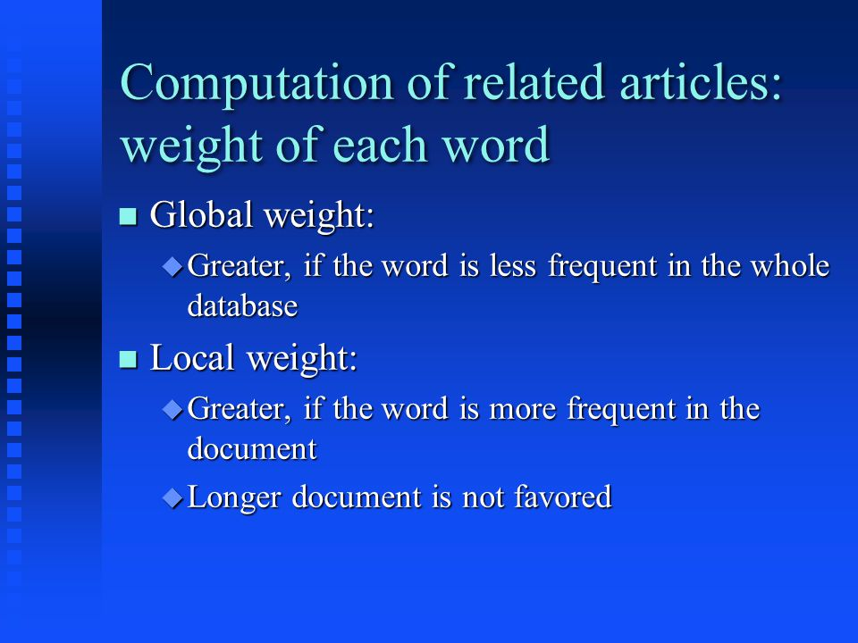 Computation of related articles: weight of each word Global weight: Global weight:  Greater, if the word is less frequent in the whole database Local