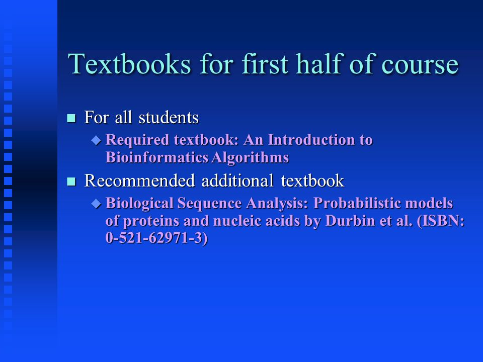Textbooks for first half of course For all students For all students  Required textbook: An Introduction to Bioinformatics Algorithms Recommended add