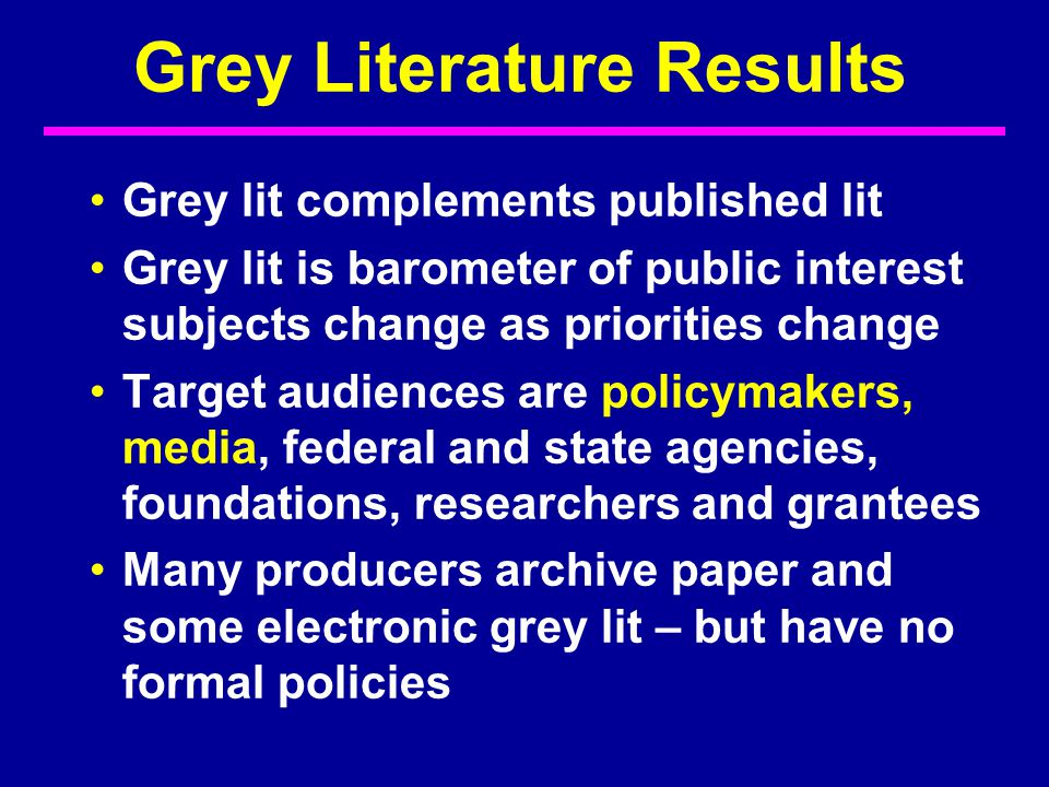 Grey Literature Results Grey lit complements published lit Grey lit is barometer of public interest subjects change as priorities change Target audiences are policymakers, media, federal and state agencies, foundations, researchers and grantees Many producers archive paper and some electronic grey lit – but have no formal policies