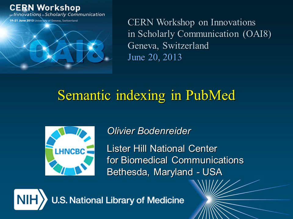 Semantic indexing in PubMed CERN Workshop on Innovations in Scholarly Communication (OAI8) CERN Workshop on Innovations in Scholarly Communication (OAI8) Geneva, Switzerland June 20, 2013 Olivier Bodenreider Lister Hill National Center for Biomedical Communications Bethesda, Maryland - USA
