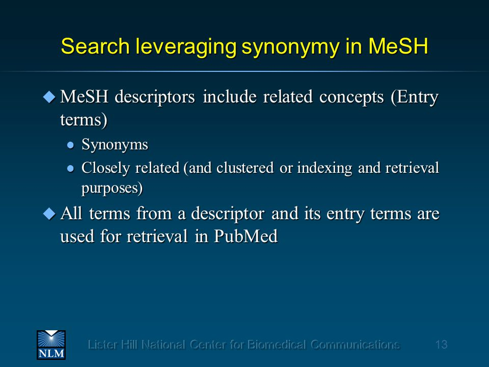 Search leveraging synonymy in MeSH u MeSH descriptors include related concepts (Entry terms) l Synonyms l Closely related (and clustered or indexing and retrieval purposes) u All terms from a descriptor and its entry terms are used for retrieval in PubMed 13