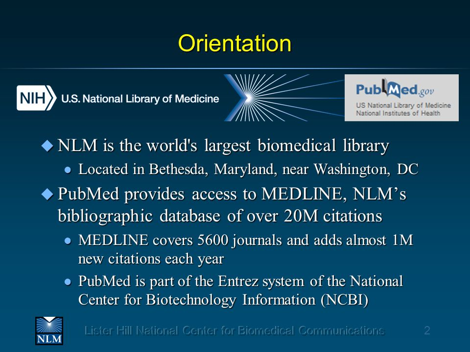 Orientation u NLM is the world s largest biomedical library l Located in Bethesda, Maryland, near Washington, DC u PubMed provides access to MEDLINE, NLM's bibliographic database of over 20M citations l MEDLINE covers 5600 journals and adds almost 1M new citations each year l PubMed is part of the Entrez system of the National Center for Biotechnology Information (NCBI) 2