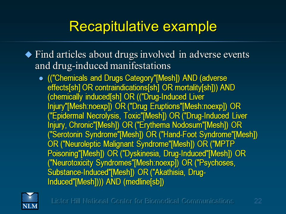 Recapitulative example u Find articles about drugs involved in adverse events and drug-induced manifestations l (( Chemicals and Drugs Category [Mesh]) AND (adverse effects[sh] OR contraindications[sh] OR mortality[sh])) AND (chemically induced[sh] OR (( Drug-Induced Liver Injury [Mesh:noexp]) OR ( Drug Eruptions [Mesh:noexp]) OR ( Epidermal Necrolysis, Toxic [Mesh]) OR ( Drug-Induced Liver Injury, Chronic [Mesh]) OR ( Erythema Nodosum [Mesh]) OR ( Serotonin Syndrome [Mesh]) OR ( Hand-Foot Syndrome [Mesh]) OR ( Neuroleptic Malignant Syndrome [Mesh]) OR ( MPTP Poisoning [Mesh]) OR ( Dyskinesia, Drug-Induced [Mesh]) OR ( Neurotoxicity Syndromes [Mesh:noexp]) OR ( Psychoses, Substance-Induced [Mesh]) OR ( Akathisia, Drug- Induced [Mesh]))) AND (medline[sb]) 22