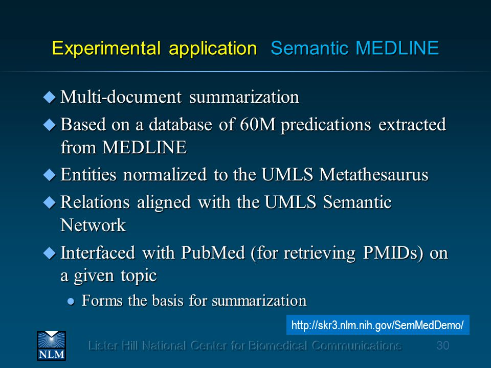 Experimental application Semantic MEDLINE u Multi-document summarization u Based on a database of 60M predications extracted from MEDLINE u Entities normalized to the UMLS Metathesaurus u Relations aligned with the UMLS Semantic Network u Interfaced with PubMed (for retrieving PMIDs) on a given topic l Forms the basis for summarization 30 http://skr3.nlm.nih.gov/SemMedDemo/