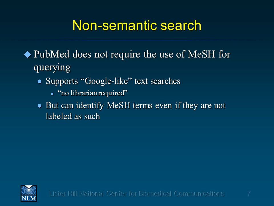 Non-semantic search u PubMed does not require the use of MeSH for querying l Supports Google-like text searches n no librarian required l But can identify MeSH terms even if they are not labeled as such 7
