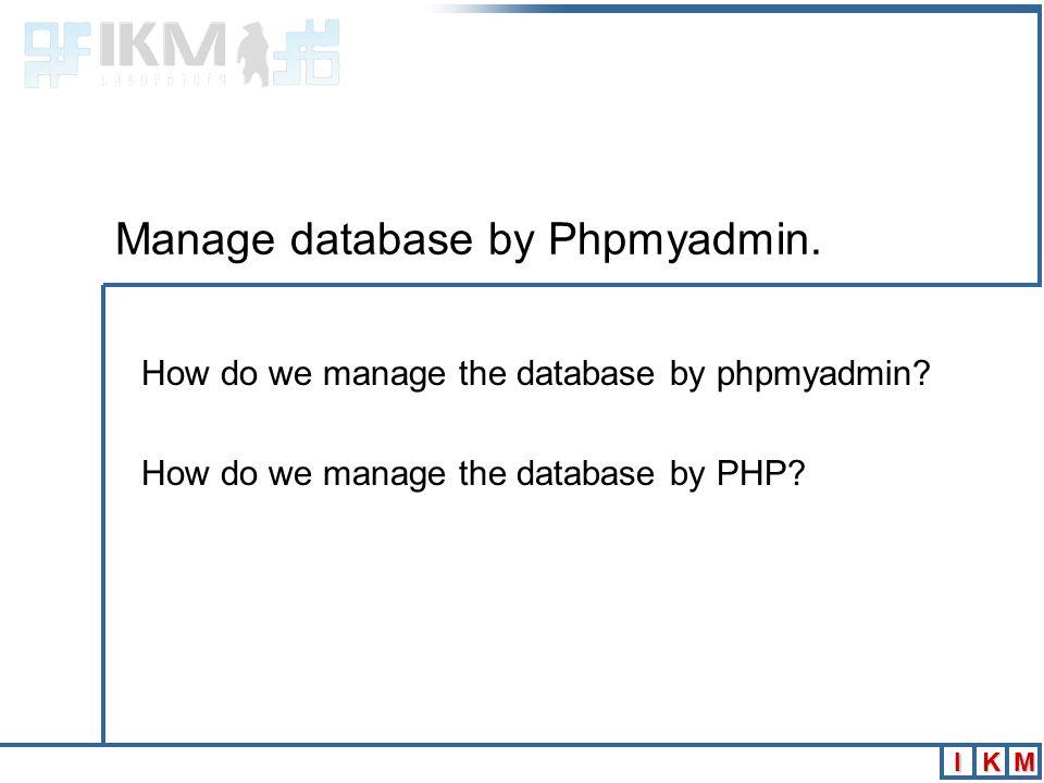 IKM Manage database by Phpmyadmin. How do we manage the database by phpmyadmin.