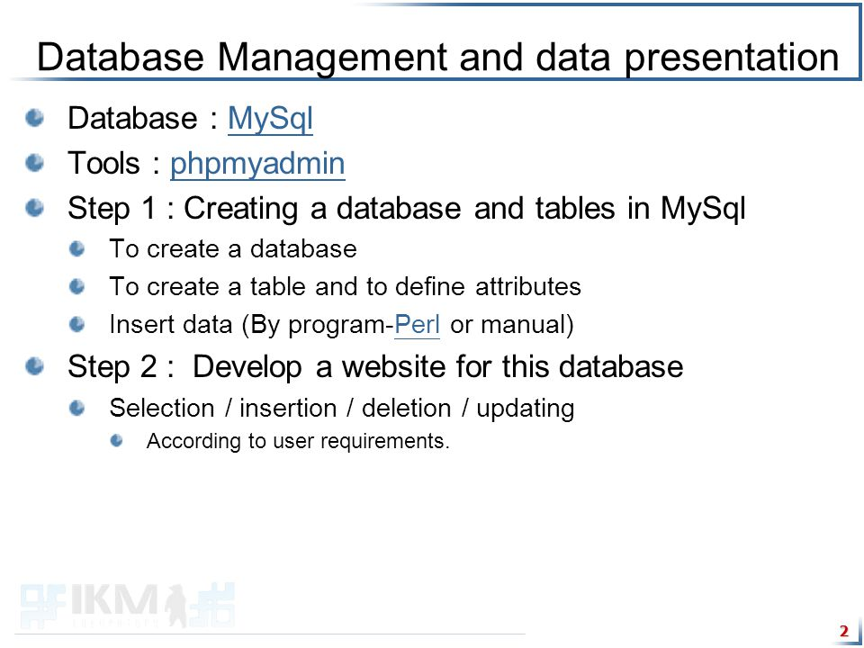 2 Database Management and data presentation Database : MySqlMySql Tools : phpmyadminphpmyadmin Step 1 : Creating a database and tables in MySql To create a database To create a table and to define attributes Insert data (By program-Perl or manual)Perl Step 2 : Develop a website for this database Selection / insertion / deletion / updating According to user requirements.
