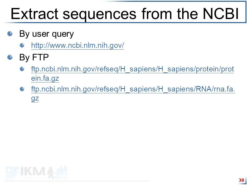 Extract sequences from the NCBI By user query http://www.ncbi.nlm.nih.gov/ By FTP ftp.ncbi.nlm.nih.gov/refseq/H_sapiens/H_sapiens/protein/prot ein.fa.gz ftp.ncbi.nlm.nih.gov/refseq/H_sapiens/H_sapiens/RNA/rna.fa.