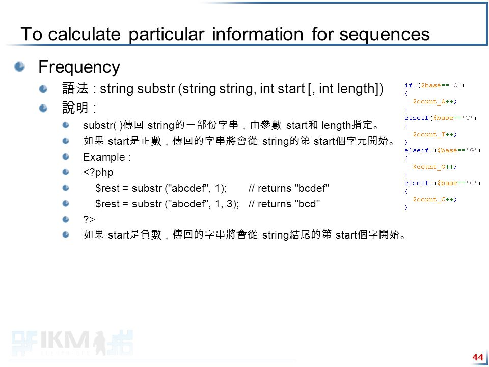 To calculate particular information for sequences Frequency 語法 : string substr (string string, int start [, int length]) 說明 : substr( ) 傳回 string 的一部份字串,由參數 start 和 length 指定。 如果 start 是正數,傳回的字串將會從 string 的第 start 個字元開始。 Example : < php $rest = substr ( abcdef , 1); // returns bcdef $rest = substr ( abcdef , 1, 3); // returns bcd > 如果 start 是負數,傳回的字串將會從 string 結尾的第 start 個字開始。 44