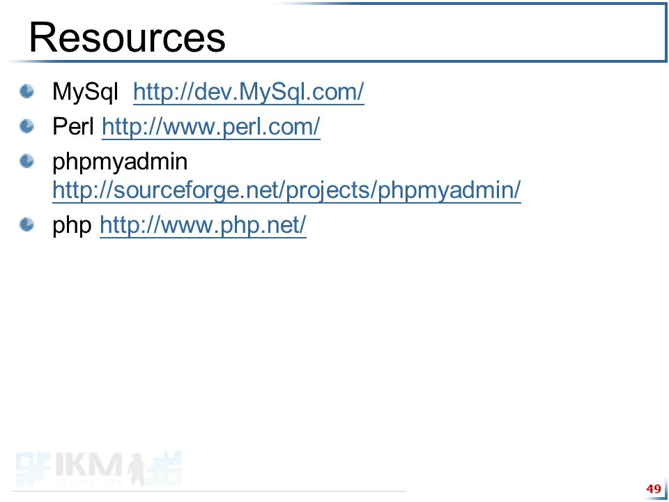 49 Resources MySql http://dev.MySql.com/http://dev.MySql.com/ Perl http://www.perl.com/http://www.perl.com/ phpmyadmin http://sourceforge.net/projects/phpmyadmin/ http://sourceforge.net/projects/phpmyadmin/ php http://www.php.net/http://www.php.net/