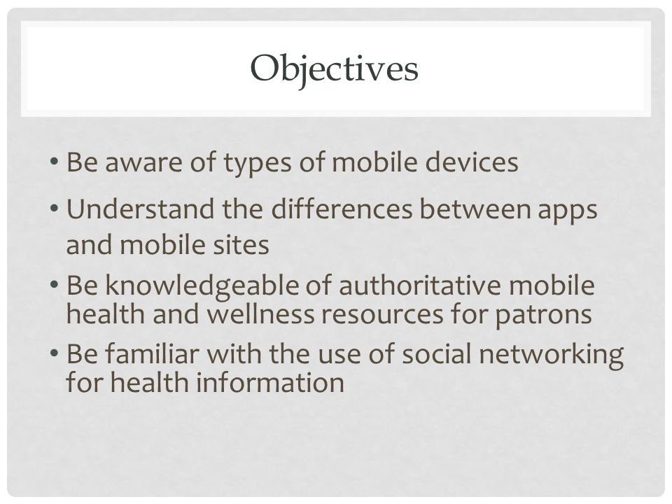 Objectives Be aware of types of mobile devices Understand the differences between apps and mobile sites Be knowledgeable of authoritative mobile health and wellness resources for patrons Be familiar with the use of social networking for health information