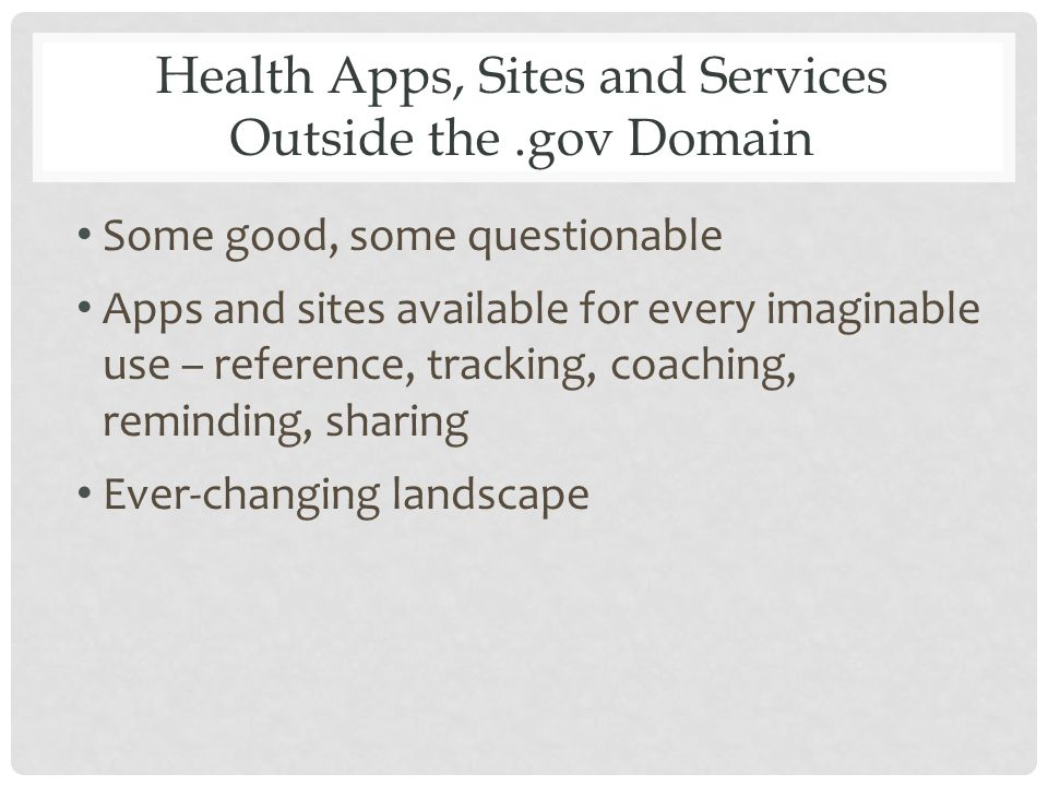 Health Apps, Sites and Services Outside the.gov Domain Some good, some questionable Apps and sites available for every imaginable use – reference, tracking, coaching, reminding, sharing Ever-changing landscape