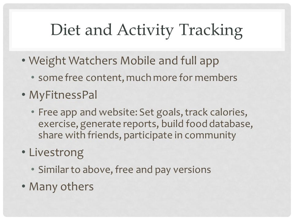 Diet and Activity Tracking Weight Watchers Mobile and full app some free content, much more for members MyFitnessPal Free app and website: Set goals, track calories, exercise, generate reports, build food database, share with friends, participate in community Livestrong Similar to above, free and pay versions Many others