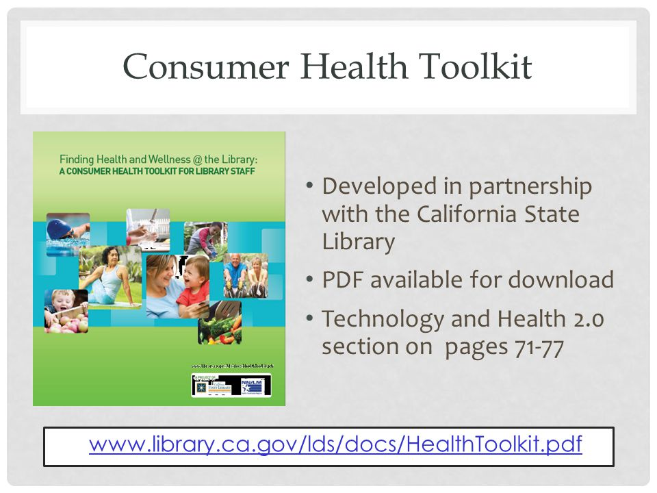 Consumer Health Toolkit Developed in partnership with the California State Library PDF available for download Technology and Health 2.0 section on pages 71-77 www.library.ca.gov/lds/docs/HealthToolkit.pdf