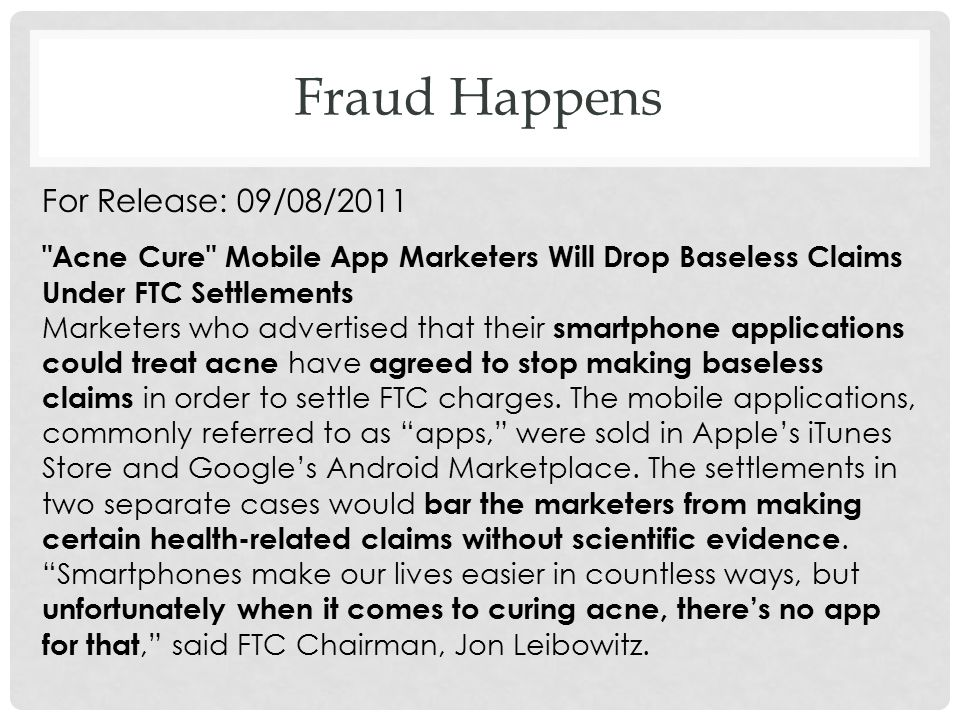 For Release: 09/08/2011 Acne Cure Mobile App Marketers Will Drop Baseless Claims Under FTC Settlements Marketers who advertised that their smartphone applications could treat acne have agreed to stop making baseless claims in order to settle FTC charges.