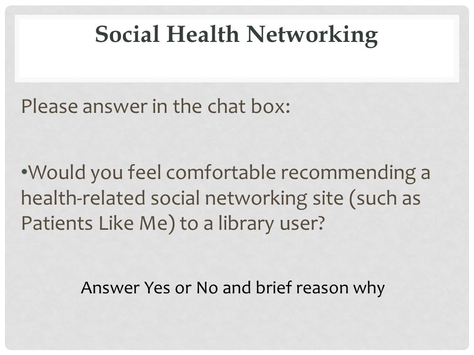 Social Health Networking Please answer in the chat box: Would you feel comfortable recommending a health-related social networking site (such as Patients Like Me) to a library user.
