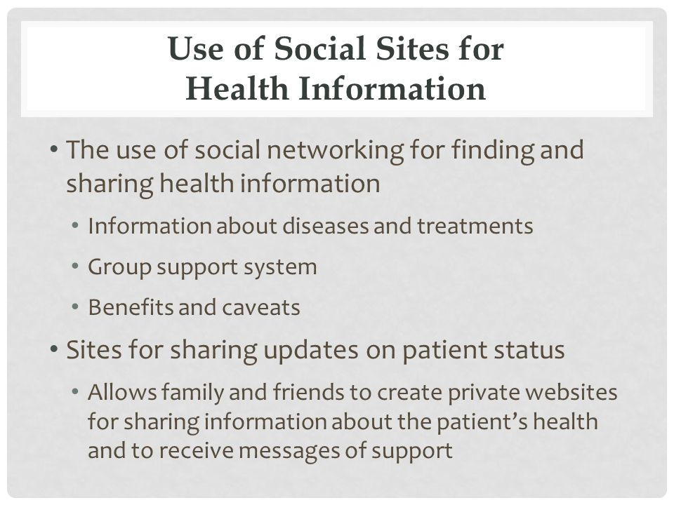 Use of Social Sites for Health Information The use of social networking for finding and sharing health information Information about diseases and treatments Group support system Benefits and caveats Sites for sharing updates on patient status Allows family and friends to create private websites for sharing information about the patient's health and to receive messages of support