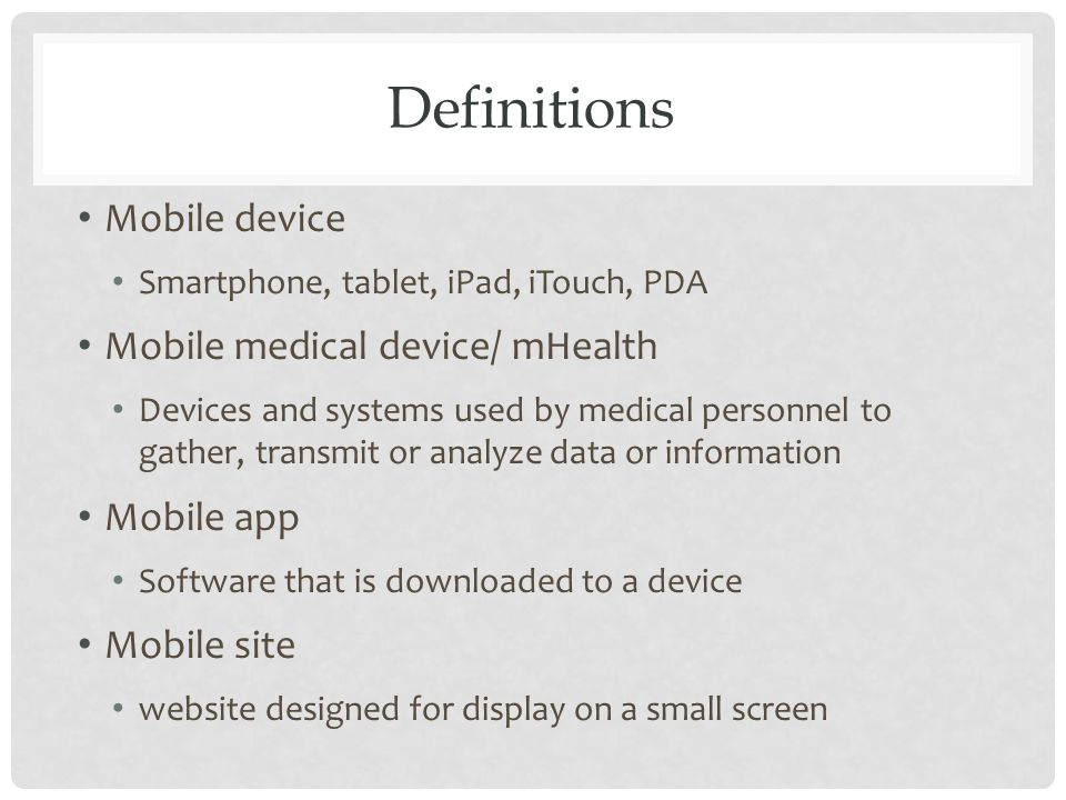Definitions Mobile device Smartphone, tablet, iPad, iTouch, PDA Mobile medical device/ mHealth Devices and systems used by medical personnel to gather, transmit or analyze data or information Mobile app Software that is downloaded to a device Mobile site website designed for display on a small screen