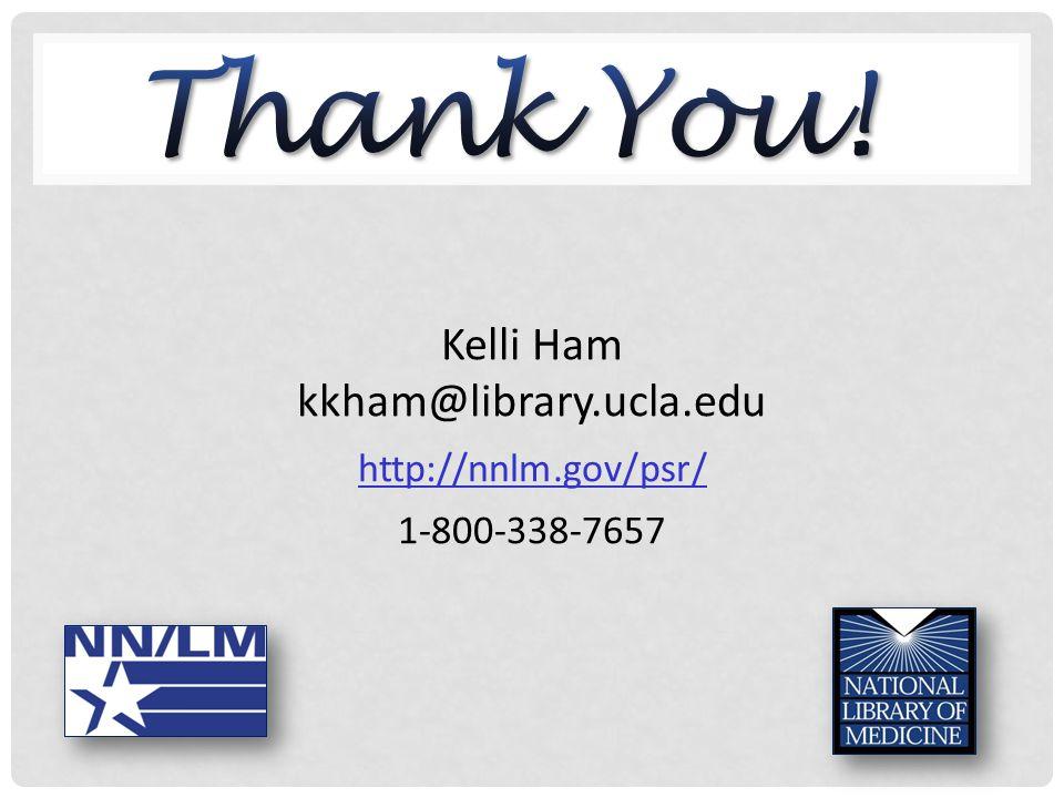 Kelli Ham kkham@library.ucla.edu http://nnlm.gov/psr/ 1-800-338-7657
