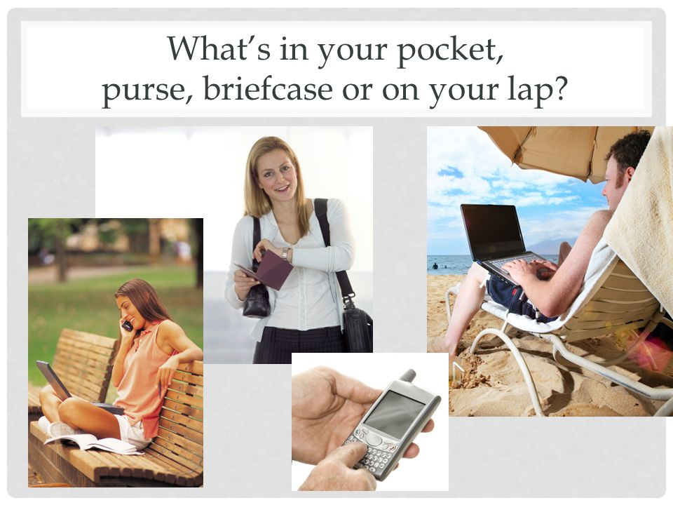 What's in your pocket, purse, briefcase or on your lap?