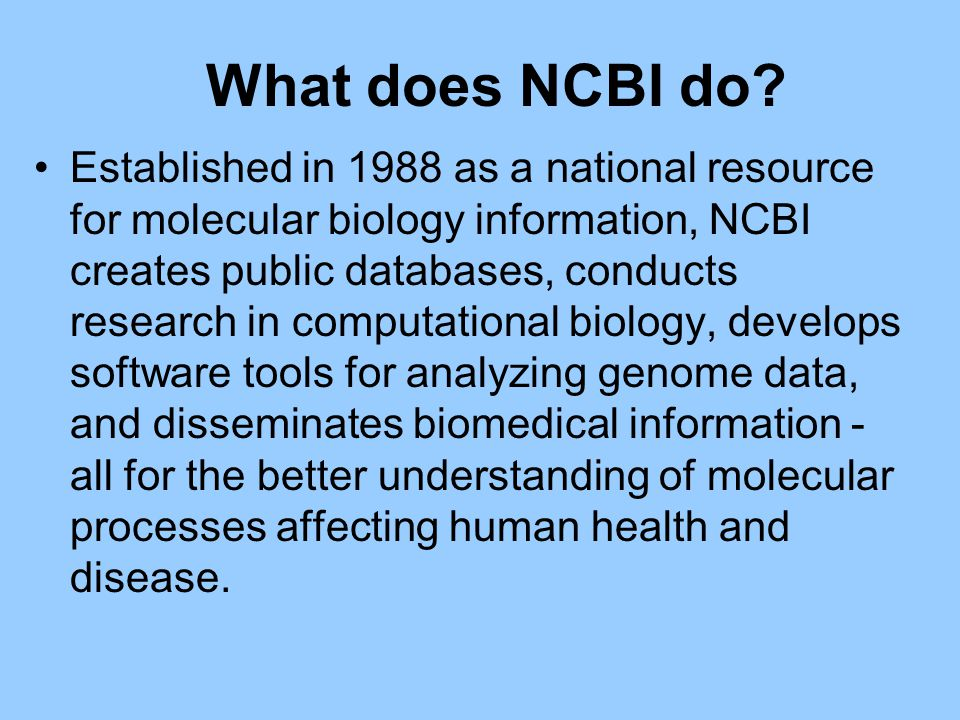 What does NCBI do? Established in 1988 as a national resource for molecular biology information, NCBI creates public databases, conducts research in c