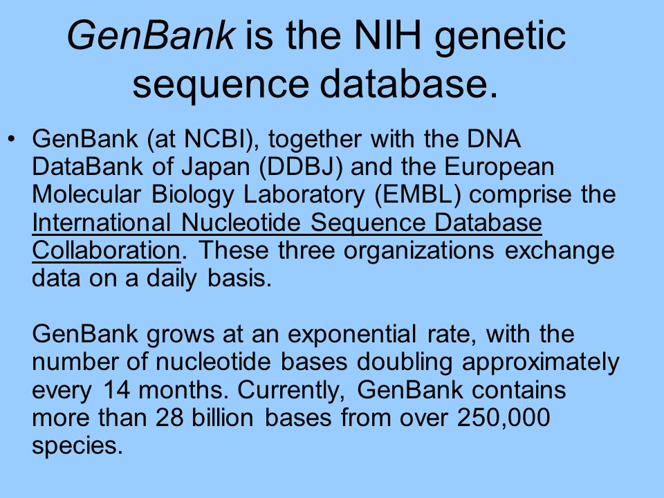 GenBank is the NIH genetic sequence database. GenBank (at NCBI), together with the DNA DataBank of Japan (DDBJ) and the European Molecular Biology Lab