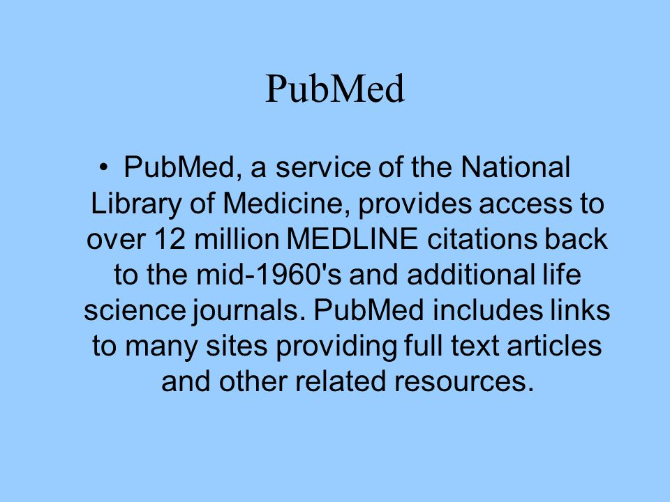 PubMed PubMed, a service of the National Library of Medicine, provides access to over 12 million MEDLINE citations back to the mid-1960's and addition