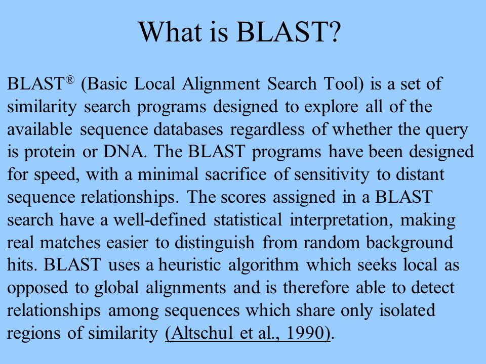 What is BLAST? BLAST ® (Basic Local Alignment Search Tool) is a set of similarity search programs designed to explore all of the available sequence da