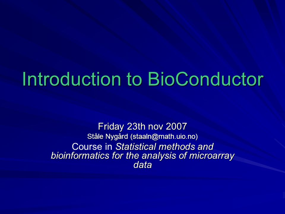 Introduction to BioConductor Friday 23th nov 2007 Ståle Nygård (staaln@math.uio.no) Statistical methods and bioinformatics for the analysis of microarray data Course in Statistical methods and bioinformatics for the analysis of microarray data