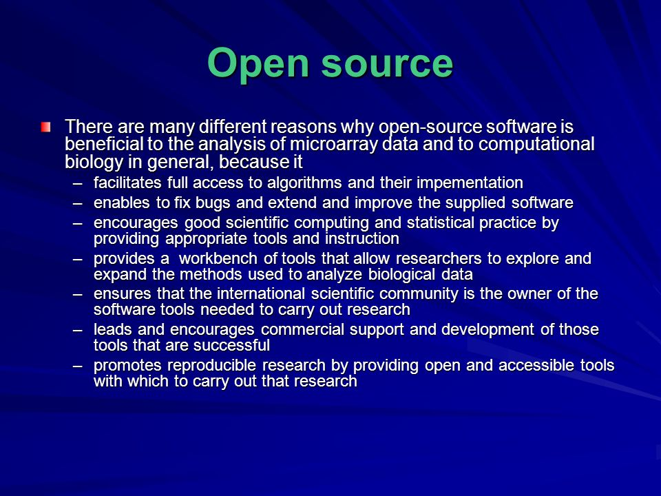 Open source There are many different reasons why open-source software is beneficial to the analysis of microarray data and to computational biology in general, because it –facilitates full access to algorithms and their impementation –enables to fix bugs and extend and improve the supplied software –encourages good scientific computing and statistical practice by providing appropriate tools and instruction –provides a workbench of tools that allow researchers to explore and expand the methods used to analyze biological data –ensures that the international scientific community is the owner of the software tools needed to carry out research –leads and encourages commercial support and development of those tools that are successful –promotes reproducible research by providing open and accessible tools with which to carry out that research