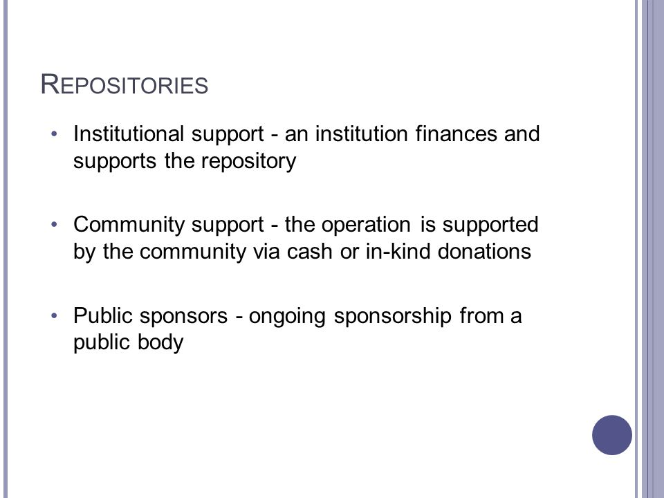 R EPOSITORIES Institutional support - an institution finances and supports the repository Community support - the operation is supported by the community via cash or in-kind donations Public sponsors - ongoing sponsorship from a public body