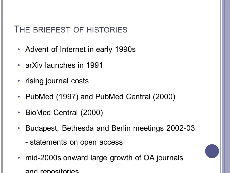 T HE BRIEFEST OF HISTORIES Advent of Internet in early 1990s arXiv launches in 1991 rising journal costs PubMed (1997) and PubMed Central (2000) BioMe