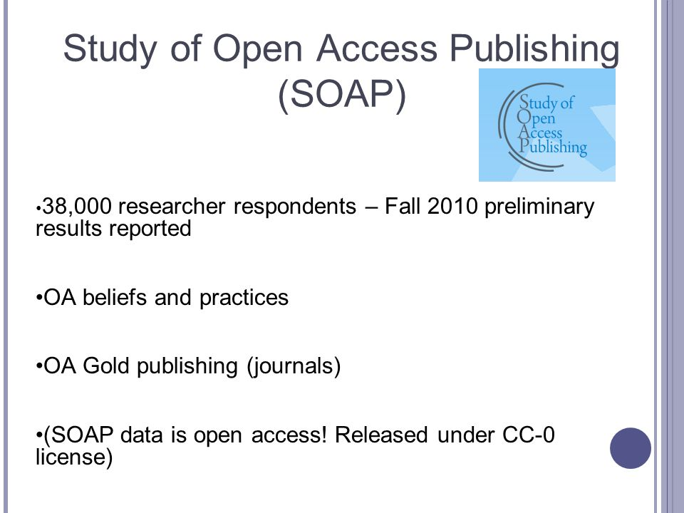 Study of Open Access Publishing (SOAP) 38,000 researcher respondents – Fall 2010 preliminary results reported OA beliefs and practices OA Gold publishing (journals) (SOAP data is open access.