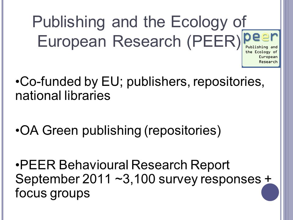 Publishing and the Ecology of European Research (PEER) Co-funded by EU; publishers, repositories, national libraries OA Green publishing (repositories) PEER Behavioural Research Report September 2011 ~3,100 survey responses + focus groups