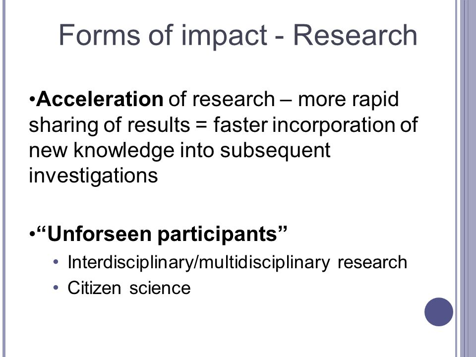 Forms of impact - Research Acceleration of research – more rapid sharing of results = faster incorporation of new knowledge into subsequent investigations Unforseen participants Interdisciplinary/multidisciplinary research Citizen science