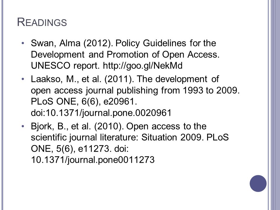 R EADINGS Swan, Alma (2012). Policy Guidelines for the Development and Promotion of Open Access. UNESCO report. http://goo.gl/NekMd Laakso, M., et al.