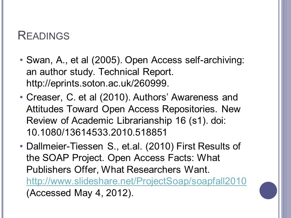 R EADINGS Swan, A., et al (2005). Open Access self-archiving: an author study. Technical Report. http://eprints.soton.ac.uk/260999. Creaser, C. et al