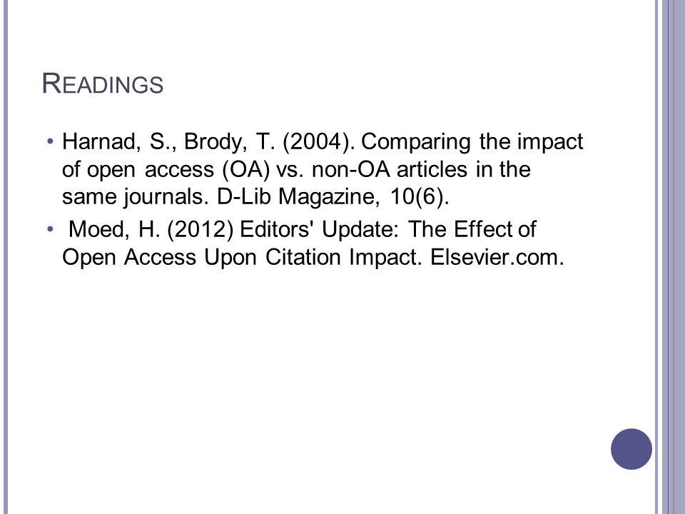 R EADINGS Harnad, S., Brody, T. (2004). Comparing the impact of open access (OA) vs. non-OA articles in the same journals. D-Lib Magazine, 10(6). Moed