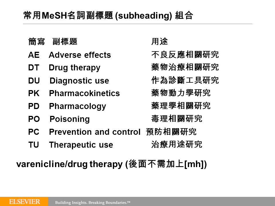 常用 MeSH 名詞副標題 (subheading) 組合 簡寫 副標題用途 AE Adverse effects 不良反應相關研究 DT Drug therapy 藥物治療相關研究 DU Diagnostic use 作為診斷工具研究 PK Pharmacokinetics 藥物動力學研究 PD